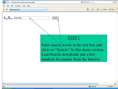 "STEP 1 Enter search words in the text box and click on ""Search."" In this demo version, LaserSearch downloads just a few hundred documents from the Internet."