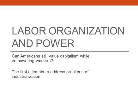 LABOR ORGANIZATION AND POWER Can Americans still value capitalism while empowering workers? The first attempts to address problems of industrialization.