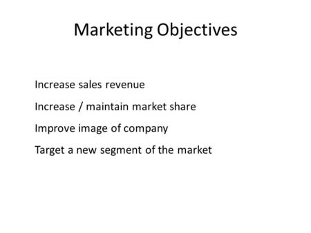 Marketing Objectives Increase sales revenue Increase / maintain market share Improve image of company Target a new segment of the market.
