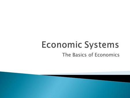 The Basics of Economics.  Economic systems are the ways by which societies make economic decisions. All systems must answer these questions: ◦ What to.