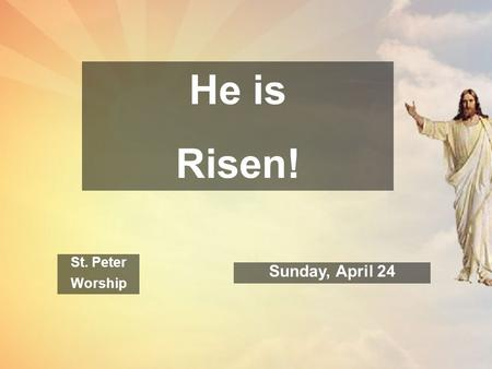 He is Risen! St. Peter Worship Sunday, April 24. Welcome to St. Peter! At this most holy time of year, we are glad that you have come to worship this.