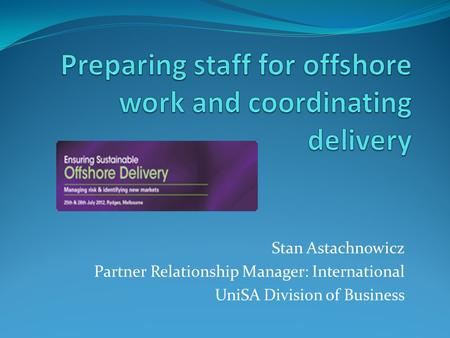 Stan Astachnowicz Partner Relationship Manager: International UniSA Division of Business.