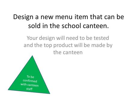 Design a new menu item that can be sold in the school canteen. Your design will need to be tested and the top product will be made by the canteen To be.