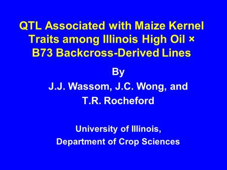 QTL Associated with Maize Kernel Traits among Illinois High Oil × B73 Backcross-Derived Lines By J.J. Wassom, J.C. Wong, and T.R. Rocheford University.