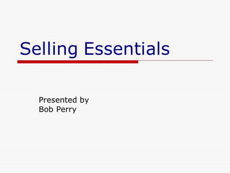 Selling Essentials Presented by Bob Perry. Selling is important! Selling includes Products Services Ideas Influence YOURSELF!