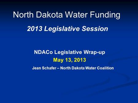 North Dakota Water Funding 2013 Legislative Session May 13, 2013 NDACo Legislative Wrap-up Jean Schafer – North Dakota Water Coalition.