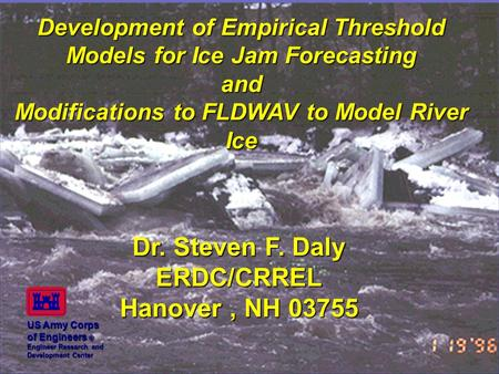 Development of Empirical Threshold Models for Ice Jam Forecasting and Modifications to FLDWAV to Model River Ice Dr. Steven F. Daly ERDC/CRREL Hanover,