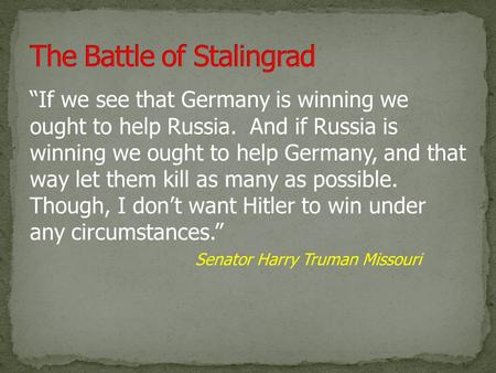 """If we see that Germany is winning we ought to help Russia. And if Russia is winning we ought to help Germany, and that way let them kill as many as possible."