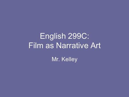 English 299C: Film as Narrative Art Mr. Kelley.