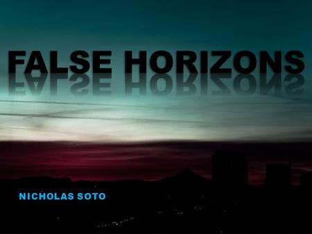 NICHOLAS SOTO. OVERVIEW What is a False Horizon? Conditions Hazards to Aviation Types of False Horizons City Lights Road Lights Cloud Layers Obscured.