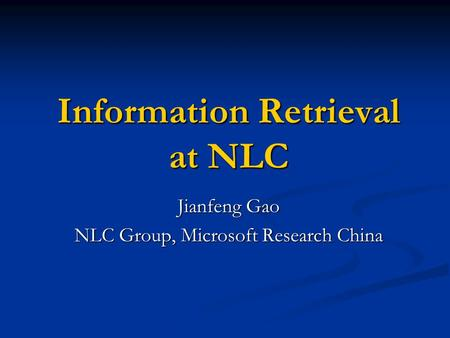 Information Retrieval at NLC Jianfeng Gao NLC Group, Microsoft Research China.