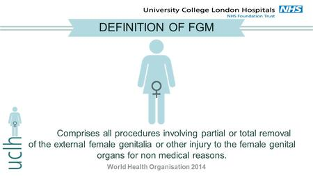 DEFINITION OF FGM Comprises all procedures involving partial or total removal of the external female genitalia or other injury to the female genital organs.