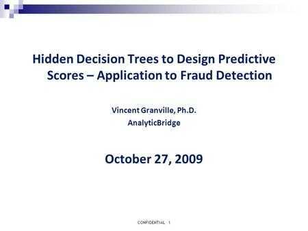 CONFIDENTIAL1 Hidden Decision Trees to Design Predictive Scores – Application to Fraud Detection Vincent Granville, Ph.D. AnalyticBridge October 27, 2009.
