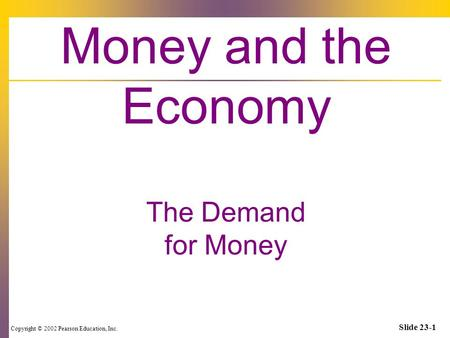 Copyright © 2002 Pearson Education, Inc. Slide 23-1 Money and the Economy The Demand for Money.