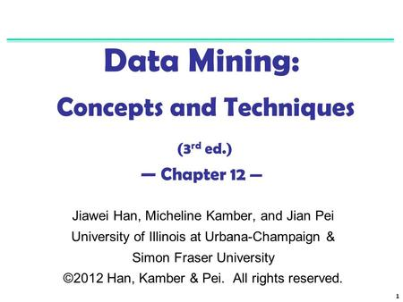1 Data Mining: Concepts and Techniques (3 rd ed.) — Chapter 12 — Jiawei Han, Micheline Kamber, and Jian Pei University of Illinois at Urbana-Champaign.