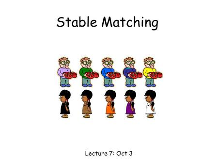 "Stable Matching Lecture 7: Oct 3. Matching 1 2 3 4 5 A B C DE Boys Girls Today's goal: to ""match"" the boys and the girls in a ""good"" way."