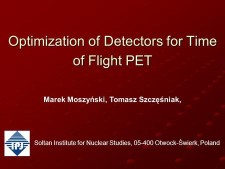 Optimization of Detectors for Time of Flight PET Marek Moszyński, Tomasz Szczęśniak, Soltan Institute for Nuclear Studies, 05-400 Otwock-Świerk, Poland.