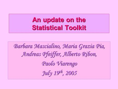 An update on the Statistical Toolkit Barbara Mascialino, Maria Grazia Pia, Andreas Pfeiffer, Alberto Ribon, Paolo Viarengo July 19 th, 2005.