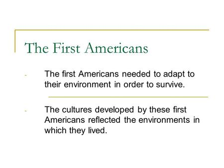 The First Americans - The first Americans needed to adapt to their environment in order to survive. - The cultures developed by these first Americans reflected.