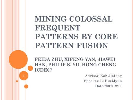 MINING COLOSSAL FREQUENT PATTERNS BY CORE PATTERN FUSION FEIDA ZHU, XIFENG YAN, JIAWEI HAN, PHILIP S. YU, HONG CHENG ICDE07 Advisor: Koh JiaLing Speaker: