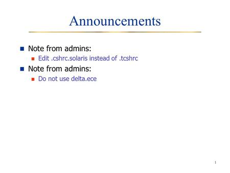 1 Announcements Note from admins: Edit.cshrc.solaris instead of.tcshrc Note from admins: Do not use delta.ece.