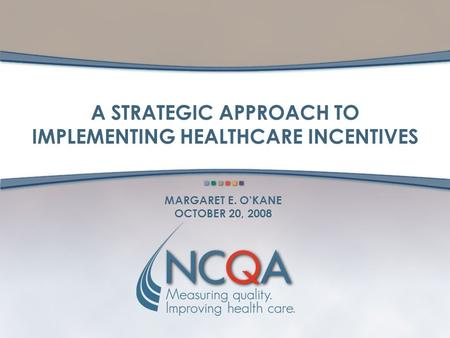 MARGARET E. O'KANE OCTOBER 20, 2008 A STRATEGIC APPROACH TO IMPLEMENTING HEALTHCARE INCENTIVES.