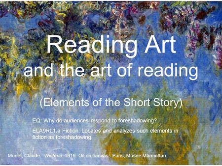 Reading Art and the art of reading (Elements of the Short Story) Monet, Claude. Wisteria. 1919. Oil on canvas. Paris, Musée Marmottan EQ: Why do audiences.