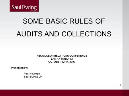 1 NECA LABOR RELATIONS CONFERENCE SAN ANTONIO, TX OCTOBER 12-14, 2009 Presented by: Paul Heylman Saul Ewing LLP SOME BASIC RULES OF AUDITS AND COLLECTIONS.