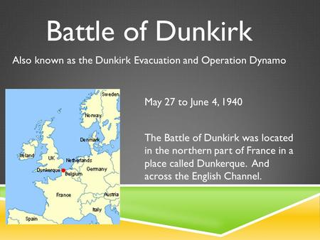 Battle of Dunkirk May 27 to June 4, 1940 Also known as the Dunkirk Evacuation and Operation Dynamo The Battle of Dunkirk was located in the northern part.