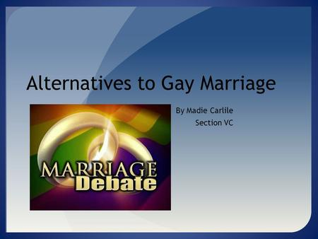 Alternatives to Gay Marriage By Madie Carlile Section VC.