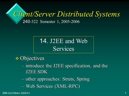 240-322 CliServ. J2EE/141 Client/Server Distributed Systems v Objectives –introduce the J2EE specification, and the J2EE SDK –other approaches: Struts,