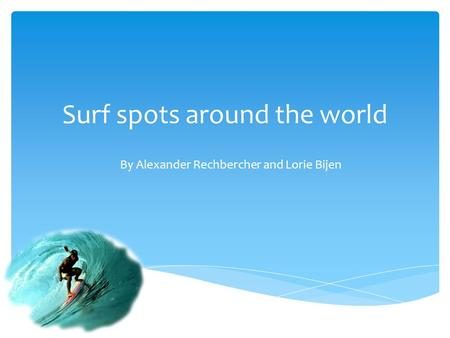 Surf spots around the world By Alexander Rechbercher and Lorie Bijen.