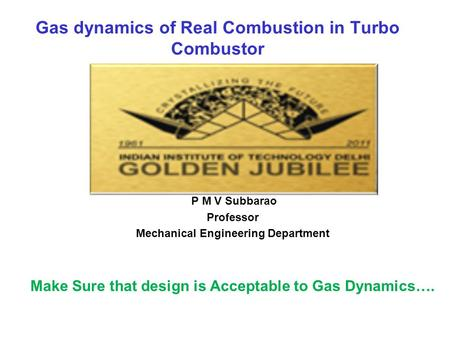 Gas dynamics of Real Combustion in Turbo Combustor P M V Subbarao Professor Mechanical Engineering Department Make Sure that design is Acceptable to Gas.