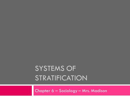 SYSTEMS OF STRATIFICATION Chapter 6 – Sociology – Mrs. Madison.
