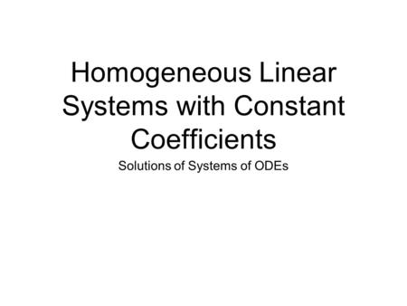 Homogeneous Linear Systems with Constant Coefficients Solutions of Systems of ODEs.