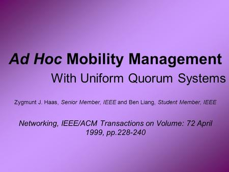 Ad Hoc Mobility Management With Uniform Quorum Systems Zygmunt J. Haas, Senior Member, IEEE and Ben Liang, Student Member, IEEE Networking, IEEE/ACM Transactions.