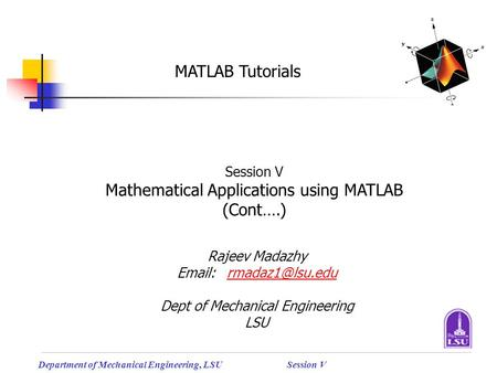 Department of Mechanical Engineering, LSUSession V MATLAB Tutorials Session V Mathematical Applications using MATLAB (Cont….) Rajeev Madazhy