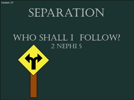Lesson 27 Separation Who shall I Follow? 2 Nephi 5.