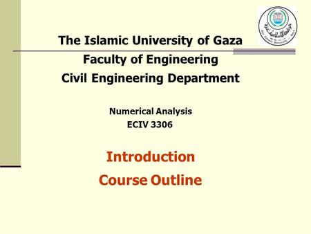 The Islamic University of Gaza Faculty of Engineering Civil Engineering Department Numerical Analysis ECIV 3306 Introduction Course Outline.