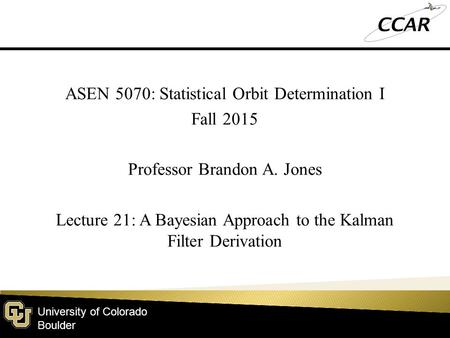 University of Colorado Boulder ASEN 5070: Statistical Orbit Determination I Fall 2015 Professor Brandon A. Jones Lecture 21: A Bayesian Approach to the.