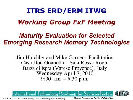 Work in Progress --- Not for Publication 1 ERD/ERM WG 4/6-7/2010 Barza, ITALY Workshop & FxF Meeting ITRS ERD/ERM ITWG Working Group FxF Meeting Maturity.