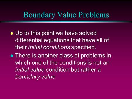 Boundary Value Problems l Up to this point we have solved differential equations that have all of their initial conditions specified. l There is another.