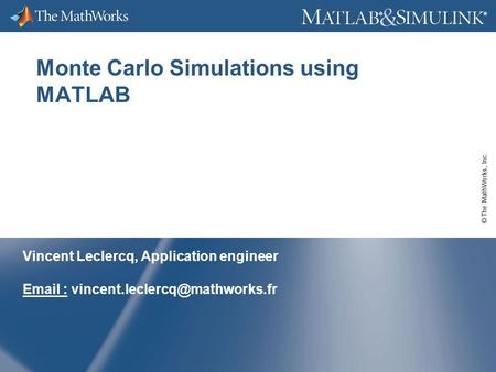 © The MathWorks, Inc. ® ® Monte Carlo Simulations using MATLAB Vincent Leclercq, Application engineer