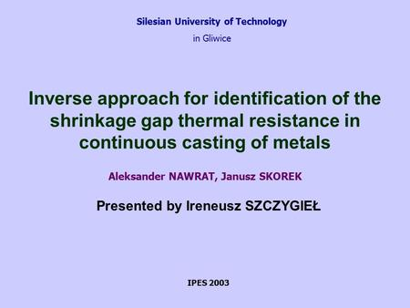 Silesian University of Technology in Gliwice Inverse approach for identification of the shrinkage gap thermal resistance in continuous casting of metals.