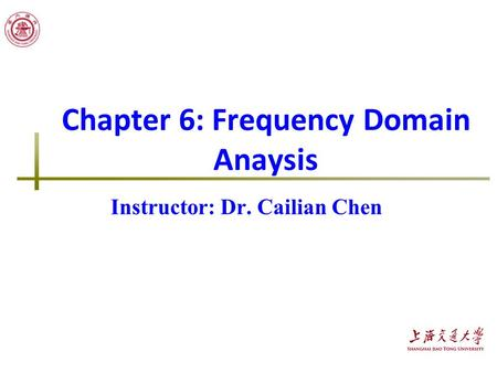 Chapter 6: Frequency Domain Anaysis Instructor: Dr. Cailian Chen.