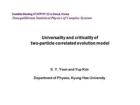 Universality and criticality of two-particle correlated evolution model S. Y. Yoon and Yup Kim Department of Physics, Kyung-Hee University Satellite Meeting.