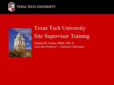 Texas Tech University Site Supervisor Training Charles R. Crews, PhD, LPC-S Associate Professor – Counselor Education.