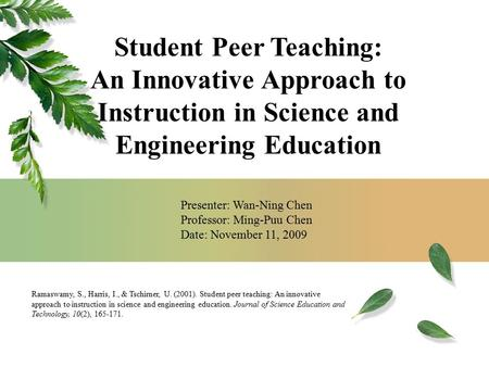 Presenter: Wan-Ning Chen Professor: Ming-Puu Chen Date: November 11, 2009 Ramaswamy, S., Harris, I., & Tschirner, U. (2001). Student peer teaching: An.