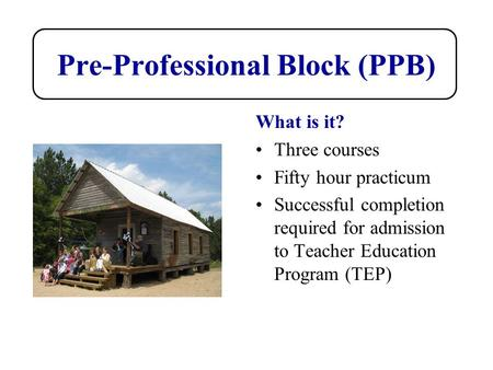 Pre-Professional Block (PPB) What is it? Three courses Fifty hour practicum Successful completion required for admission to Teacher Education Program (TEP)