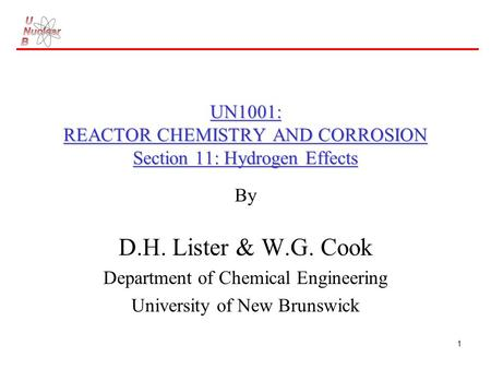 1 UN1001: REACTOR CHEMISTRY AND CORROSION Section 11: Hydrogen Effects By D.H. Lister & W.G. Cook Department of Chemical Engineering University of New.